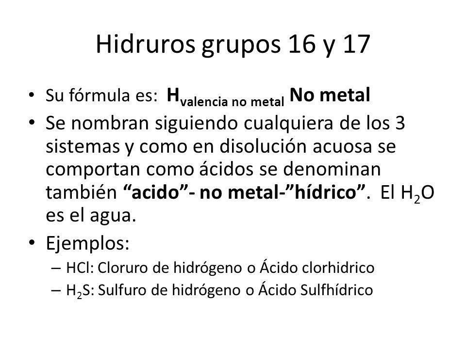 Hidruros grupos 16 y 17 Su fórmula es: H valencia no metal No metal Se nombran siguiendo cualquiera de los 3 sistemas y como en disolución acuosa se c