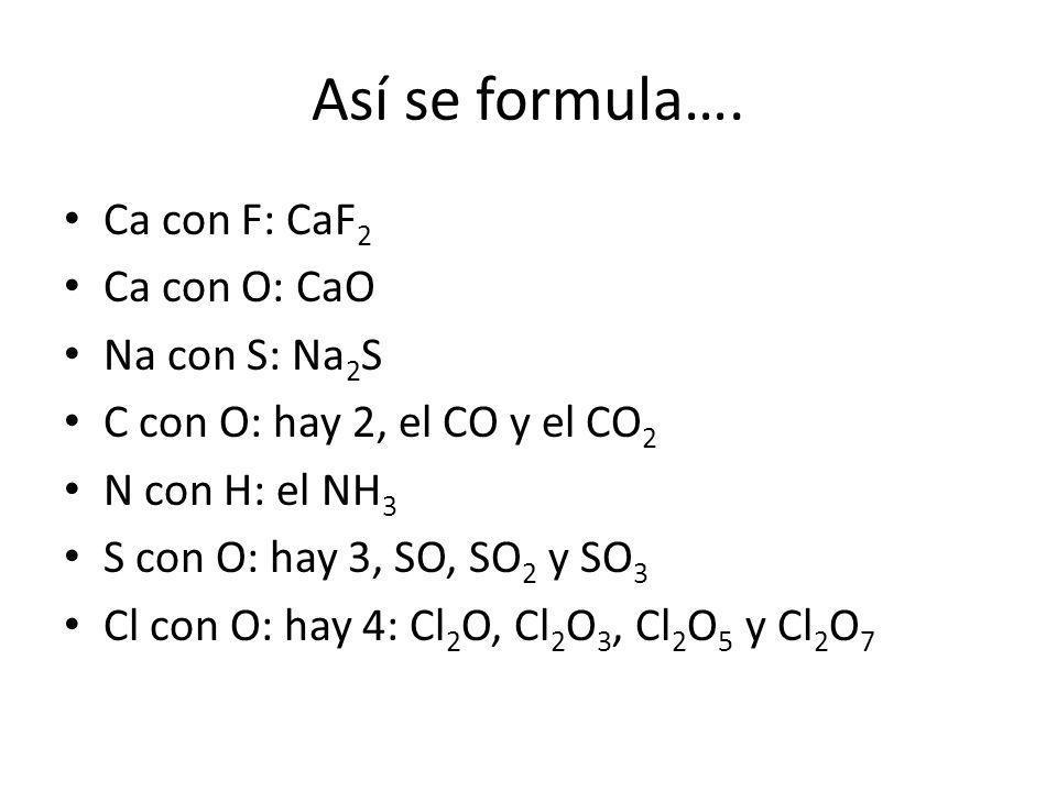 Así se formula…. Ca con F: CaF 2 Ca con O: CaO Na con S: Na 2 S C con O: hay 2, el CO y el CO 2 N con H: el NH 3 S con O: hay 3, SO, SO 2 y SO 3 Cl co