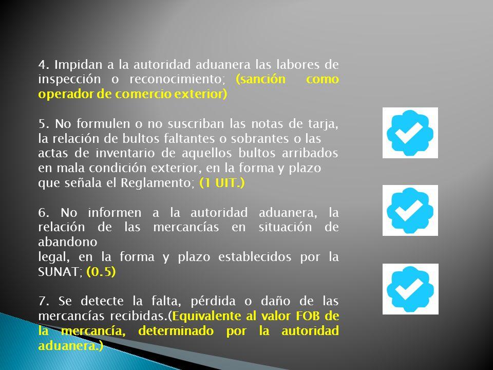 4. Impidan a la autoridad aduanera las labores de inspección o reconocimiento; (sanción como operador de comercio exterior) 5. No formulen o no suscri