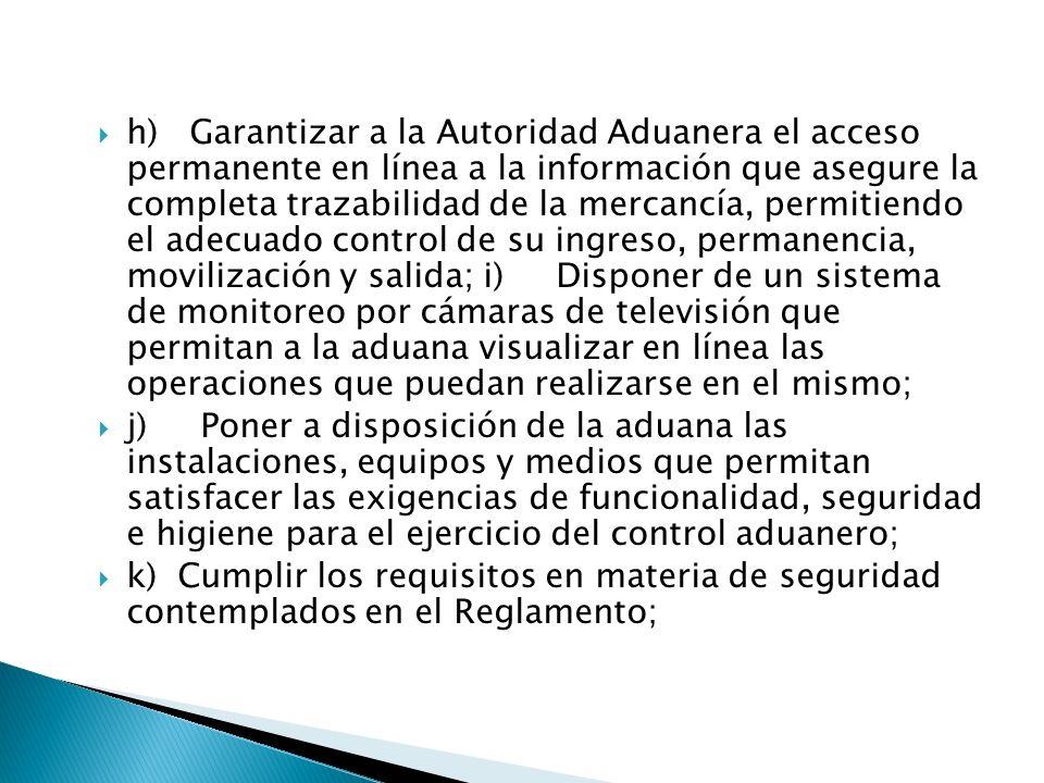 h) Garantizar a la Autoridad Aduanera el acceso permanente en línea a la información que asegure la completa trazabilidad de la mercancía, permitiendo