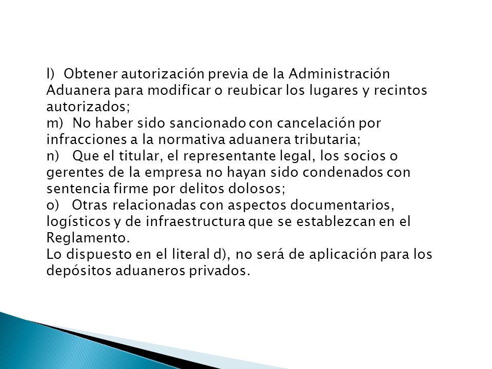 l) Obtener autorización previa de la Administración Aduanera para modificar o reubicar los lugares y recintos autorizados; m) No haber sido sancionado