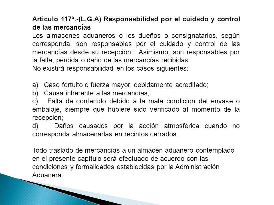 Artículo 117º.-(L.G.A) Responsabilidad por el cuidado y control de las mercancías Los almacenes aduaneros o los dueños o consignatarios, según corresp
