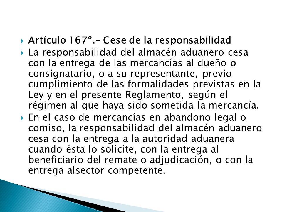 Artículo 167º.- Cese de la responsabilidad La responsabilidad del almacén aduanero cesa con la entrega de las mercancías al dueño o consignatario, o a