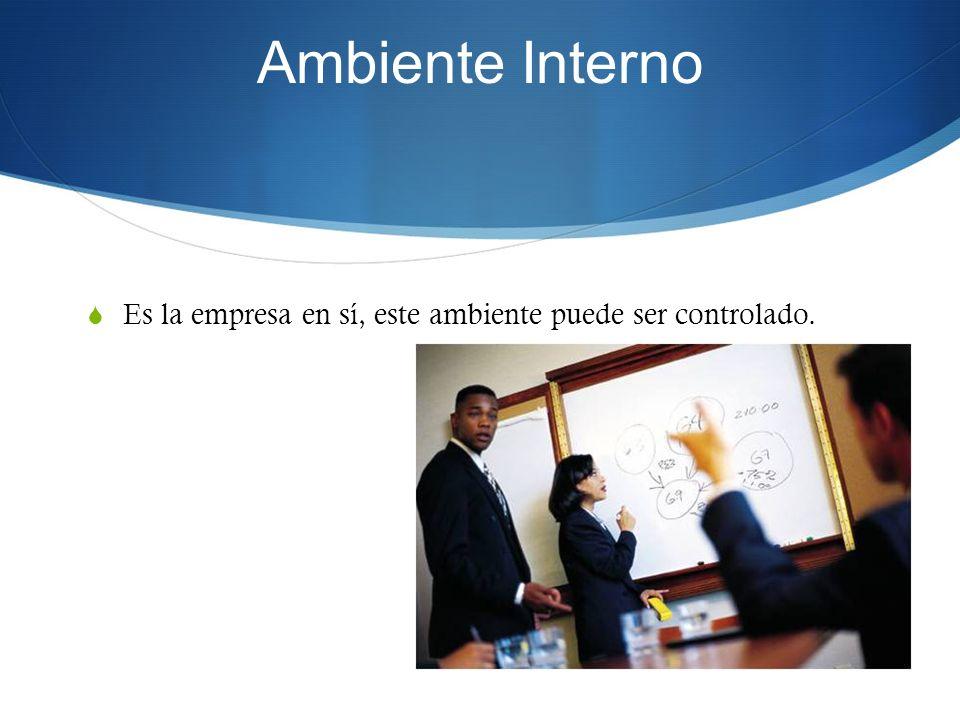 Ambiente Interno Es la empresa en sí, este ambiente puede ser controlado.