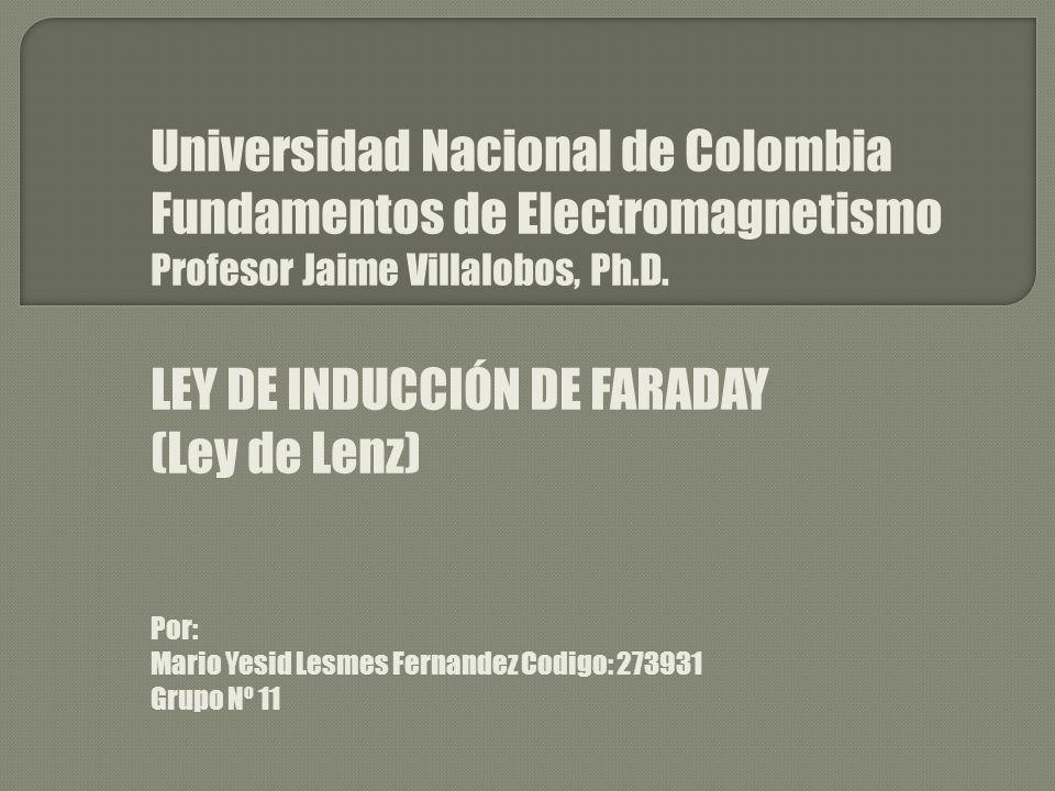 Universidad Nacional de Colombia Fundamentos de Electromagnetismo Profesor Jaime Villalobos, Ph.D. LEY DE INDUCCIÓN DE FARADAY (Ley de Lenz) Por: Mari