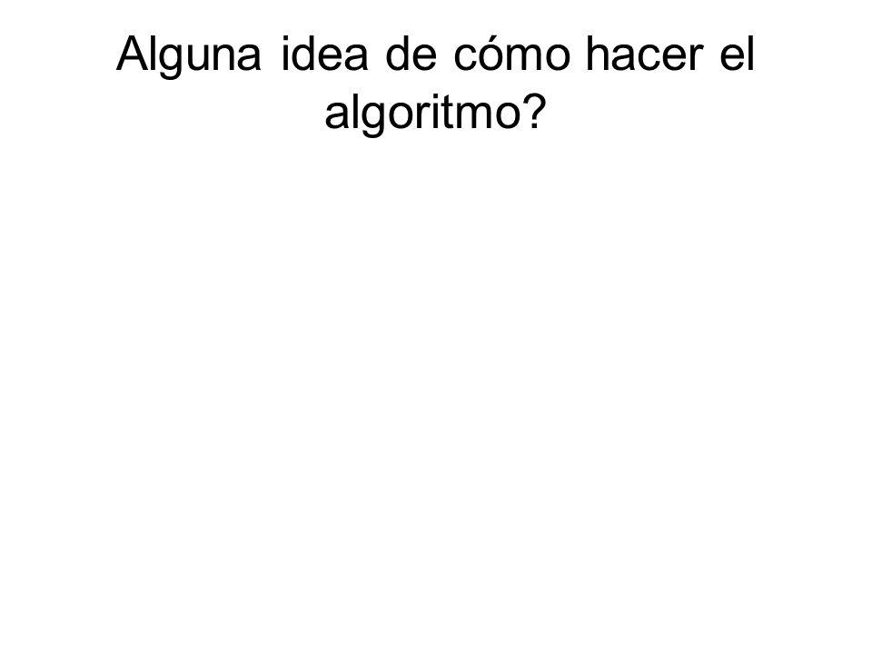 Alguna idea de cómo hacer el algoritmo?