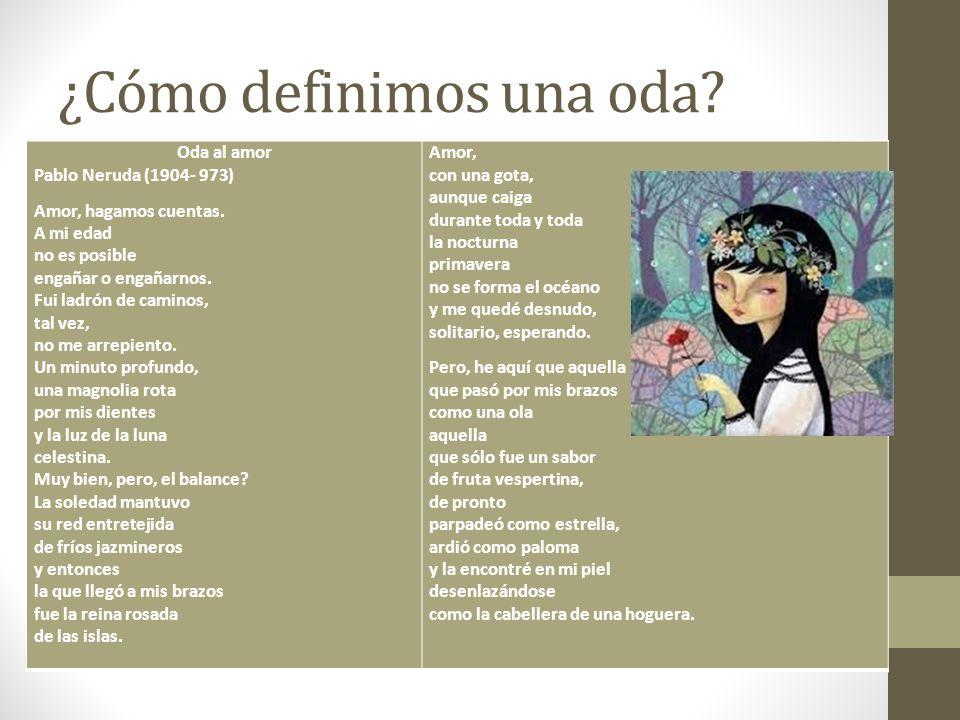¿Cómo definimos una oda? Oda al amor Pablo Neruda (1904- 973) Amor, hagamos cuentas. A mi edad no es posible engañar o engañarnos. Fui ladrón de camin