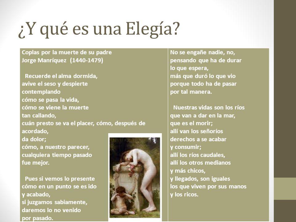 ¿Y qué es una Elegía? Coplas por la muerte de su padre Jorge Manríquez (1440-1479) Recuerde el alma dormida, avive el seso y despierte contemplando có