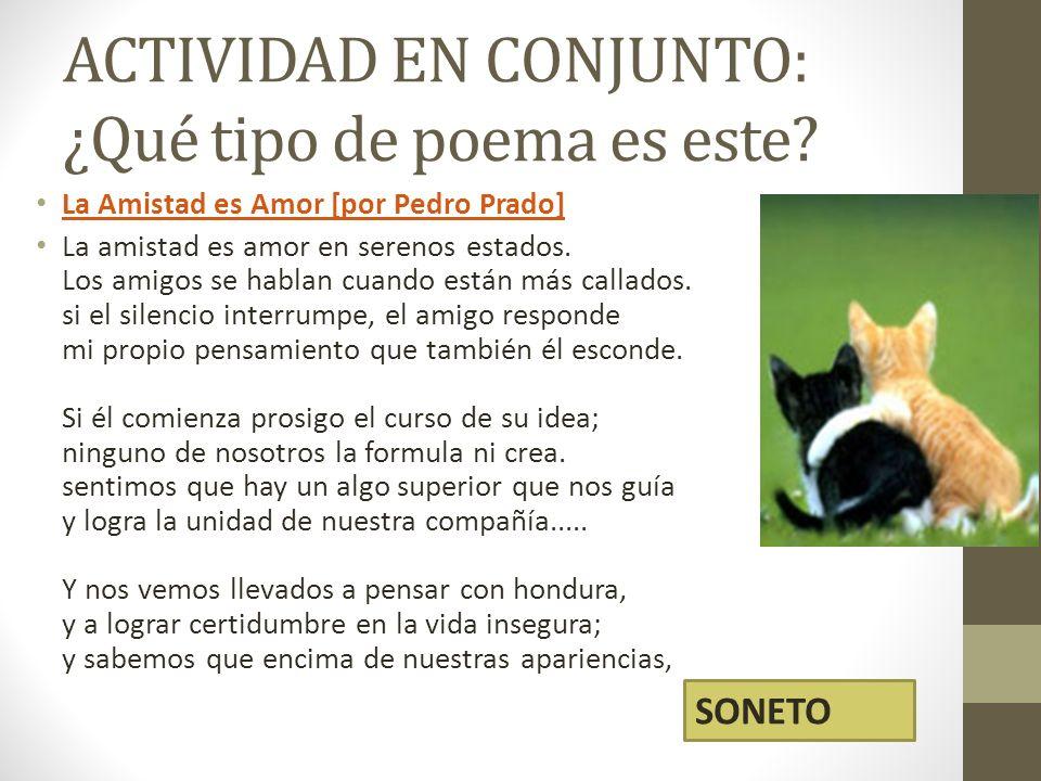 ACTIVIDAD EN CONJUNTO: ¿Qué tipo de poema es este? La Amistad es Amor [por Pedro Prado] La amistad es amor en serenos estados. Los amigos se hablan cu