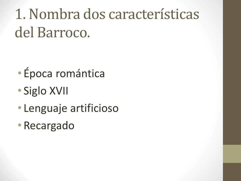 1. Nombra dos características del Barroco. Época romántica Siglo XVII Lenguaje artificioso Recargado