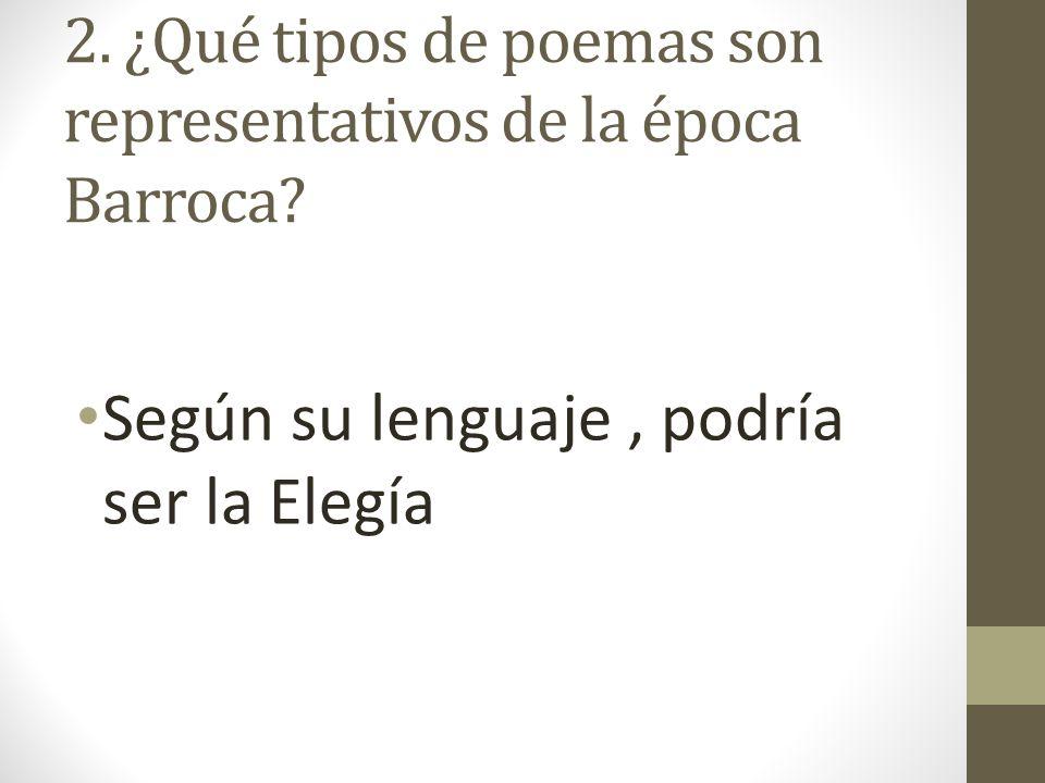 2. ¿Qué tipos de poemas son representativos de la época Barroca? Según su lenguaje, podría ser la Elegía
