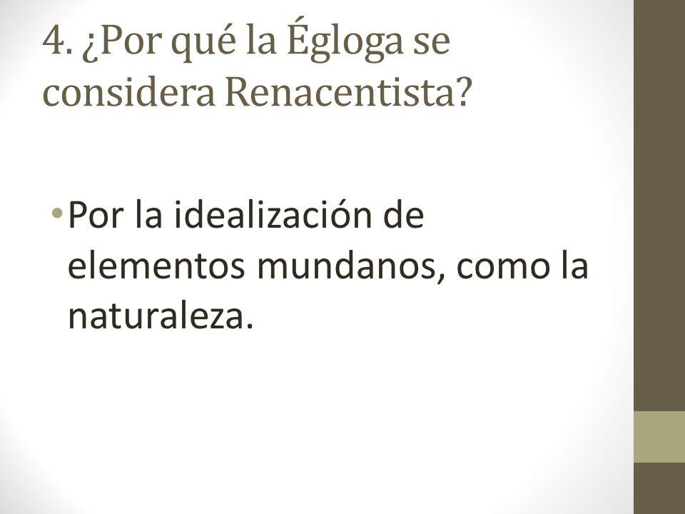 4. ¿Por qué la Égloga se considera Renacentista? Por la idealización de elementos mundanos, como la naturaleza.