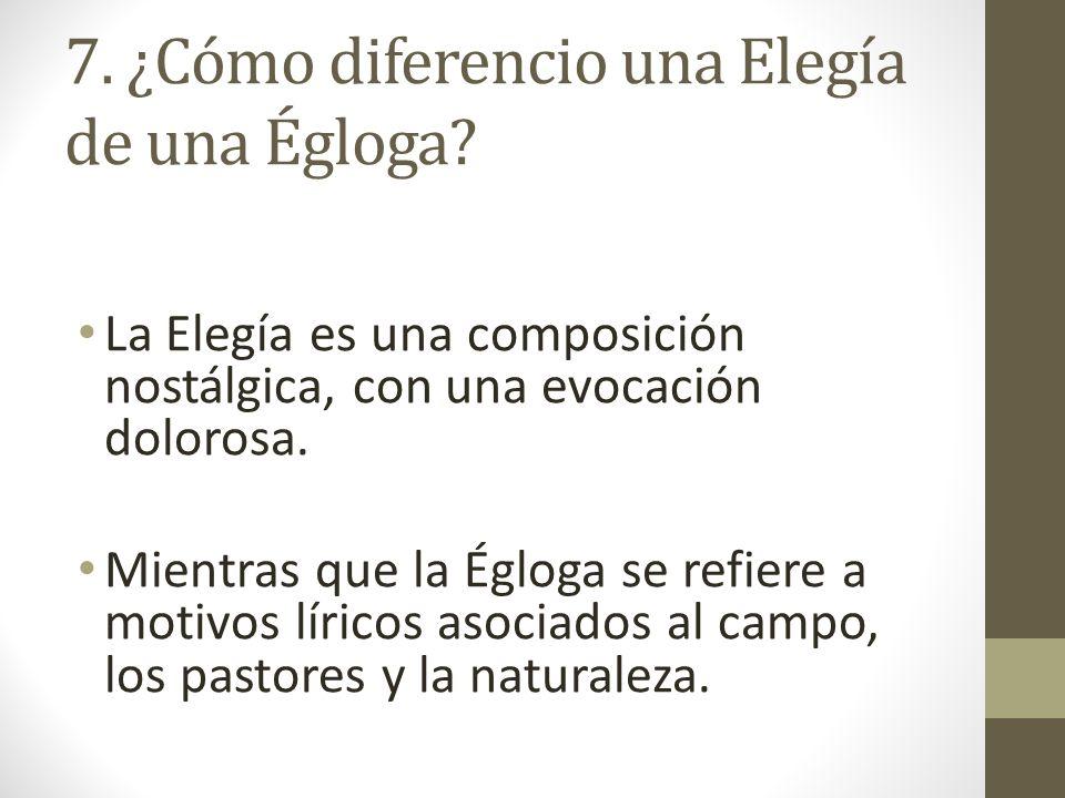 7. ¿Cómo diferencio una Elegía de una Égloga? La Elegía es una composición nostálgica, con una evocación dolorosa. Mientras que la Égloga se refiere a