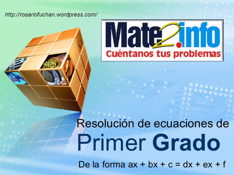 http://rosariofuchan.wordpress.com/ Primer Grado Resolución de ecuaciones de De la forma ax + bx + c = dx + ex + f