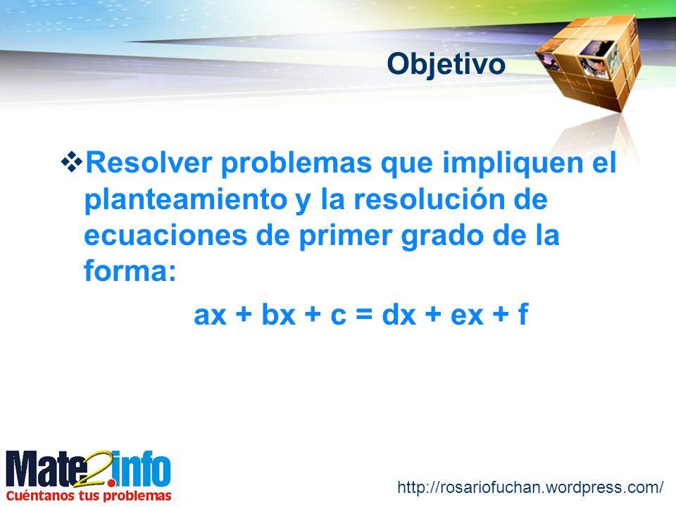 http://rosariofuchan.wordpress.com/ Objetivo Resolver problemas que impliquen el planteamiento y la resolución de ecuaciones de primer grado de la for