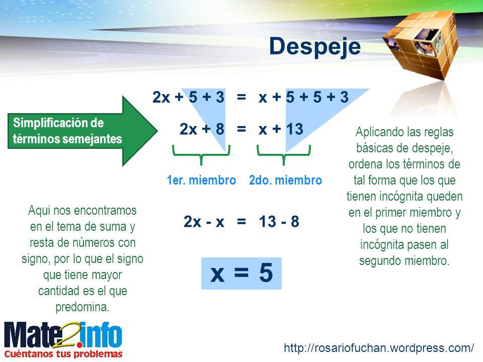 http://rosariofuchan.wordpress.com/ Despeje =2x + 5 + 3x + 5 + 5 + 3 =2x + 8x + 13 Simplificación de términos semejantes 1er. miembro2do. miembro Apli