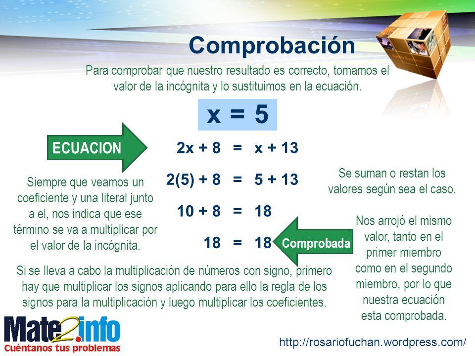 http://rosariofuchan.wordpress.com/ Comprobación =2x + 8x + 13 ECUACION Se suman o restan los valores según sea el caso. =x5 Para comprobar que nuestr