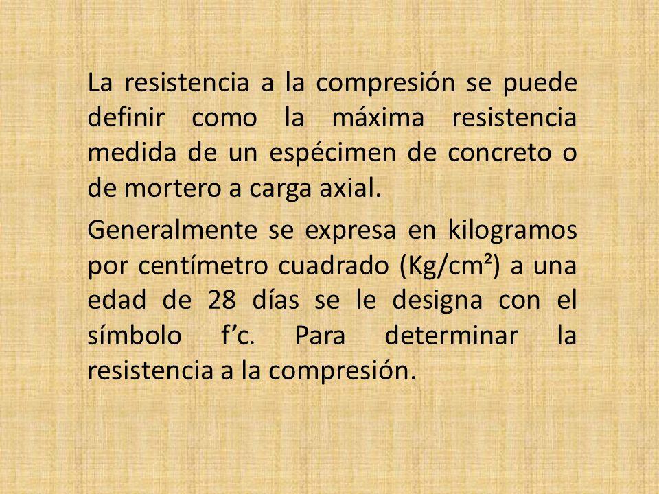 La resistencia a la compresión se puede definir como la máxima resistencia medida de un espécimen de concreto o de mortero a carga axial. Generalmente