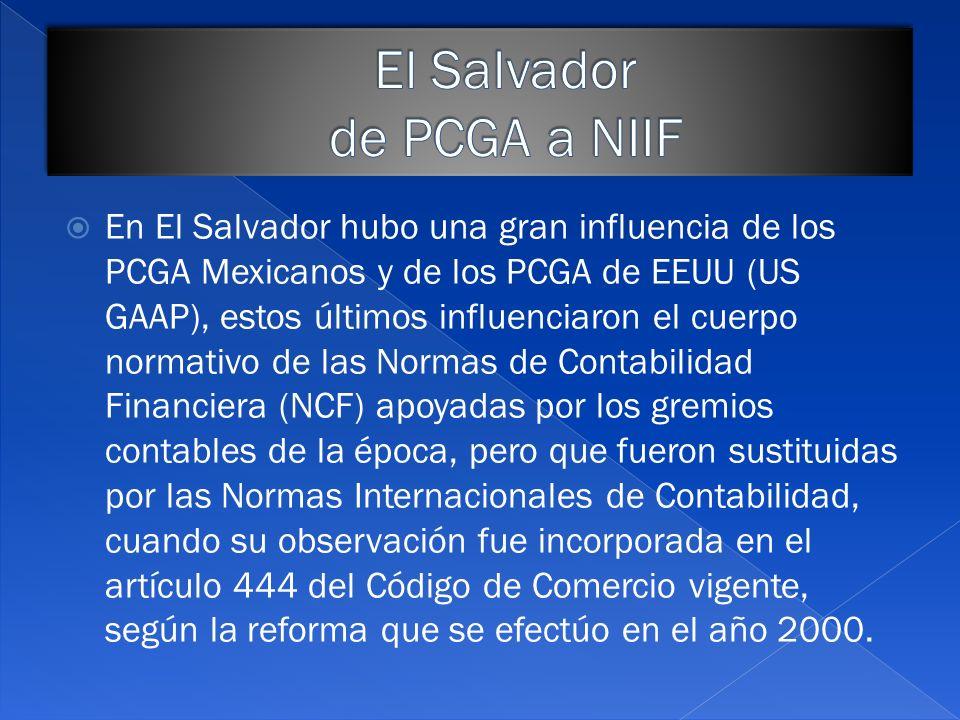 En El Salvador, desde el año 2003 el Código de Comercio estableció que las normas internacionales de información financiera (NIIF) sean adoptadas legalmente como base para preparar los estados financieros de las empresas en el país.