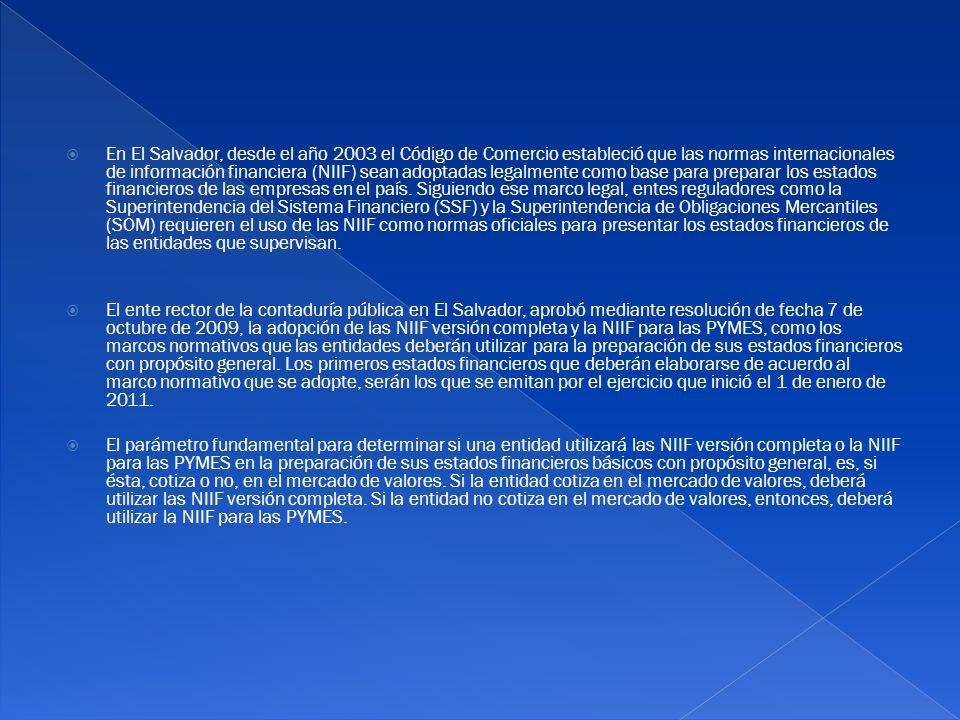 En El Salvador, desde el año 2003 el Código de Comercio estableció que las normas internacionales de información financiera (NIIF) sean adoptadas lega