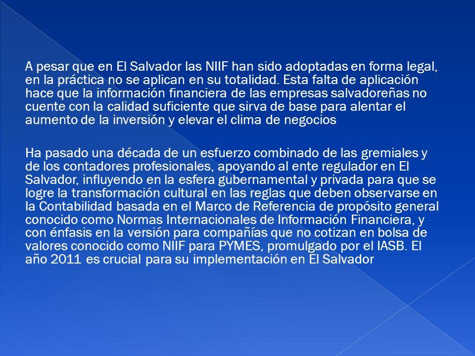 A pesar que en El Salvador las NIIF han sido adoptadas en forma legal, en la práctica no se aplican en su totalidad. Esta falta de aplicación hace que