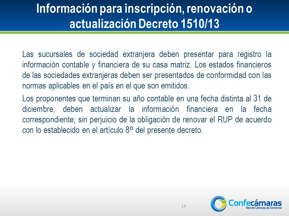 Información para inscripción, renovación o actualización Decreto 1510/13 14 Las sucursales de sociedad extranjera deben presentar para registro la información contable y financiera de su casa matriz.
