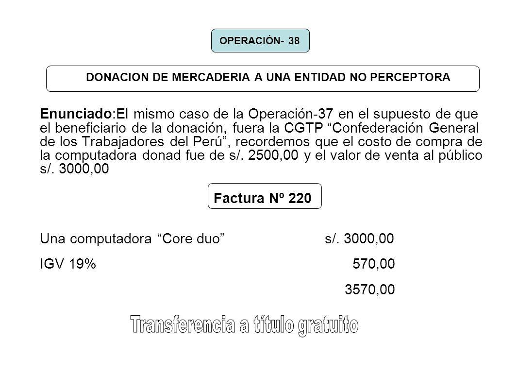 DONACION DE MERCADERIA A UNA ENTIDAD NO PERCEPTORA Enunciado:El mismo caso de la Operación-37 en el supuesto de que el beneficiario de la donación, fu