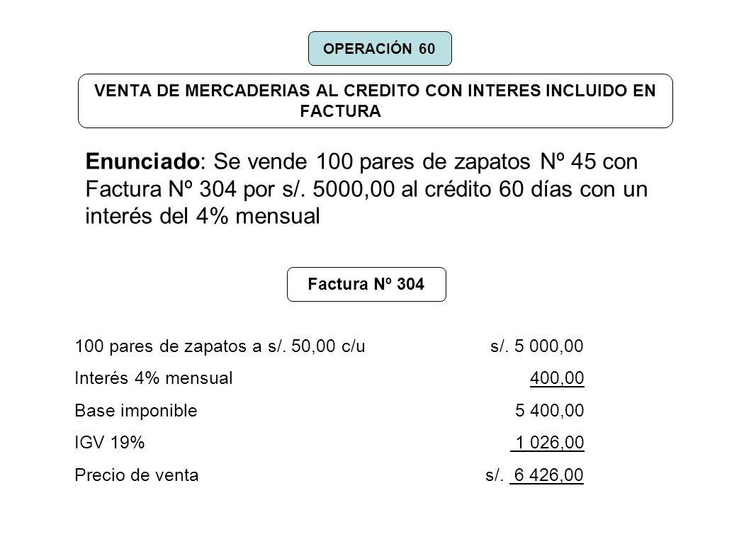 VENTA DE MERCADERIAS AL CREDITO CON INTERES INCLUIDO EN FACTURA Enunciado: Se vende 100 pares de zapatos Nº 45 con Factura Nº 304 por s/. 5000,00 al c