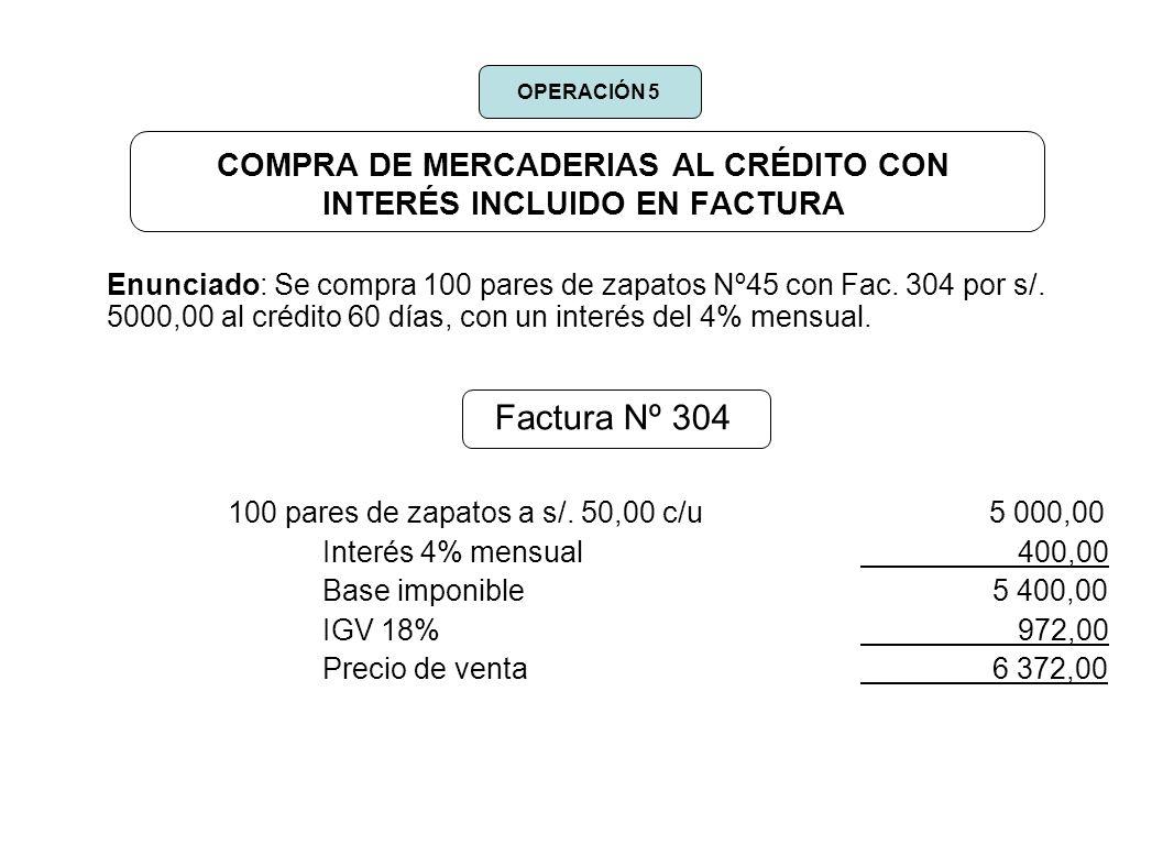 COMPRA DE MERCADERIAS AL CRÉDITO CON INTERÉS INCLUIDO EN FACTURA Enunciado: Se compra 100 pares de zapatos Nº45 con Fac. 304 por s/. 5000,00 al crédit