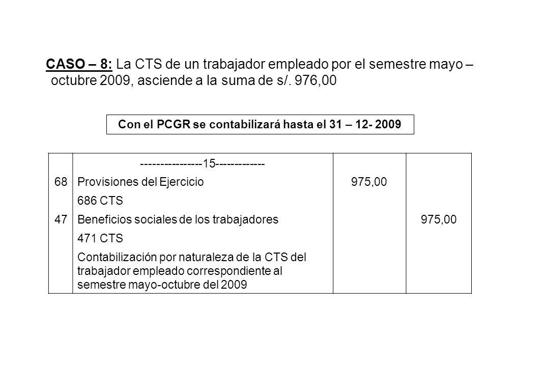 CASO – 8: La CTS de un trabajador empleado por el semestre mayo – octubre 2009, asciende a la suma de s/. 976,00 Con el PCGR se contabilizará hasta el
