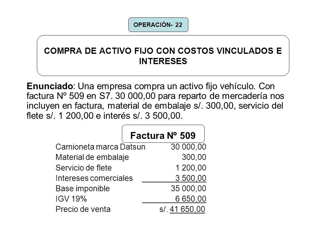 COMPRA DE ACTIVO FIJO CON COSTOS VINCULADOS E INTERESES Enunciado: Una empresa compra un activo fijo vehículo. Con factura Nº 509 en S7. 30 000,00 par