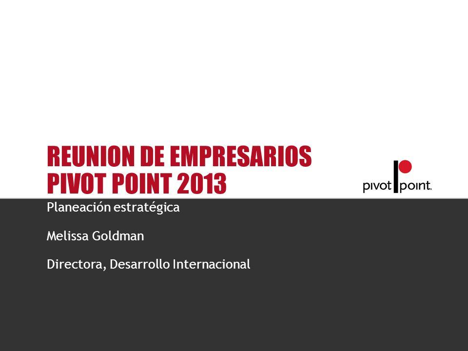 Pivot Point International REUNION DE EMPRESARIOS PIVOT POINT 2013 Planeación estratégica Melissa Goldman Directora, Desarrollo Internacional