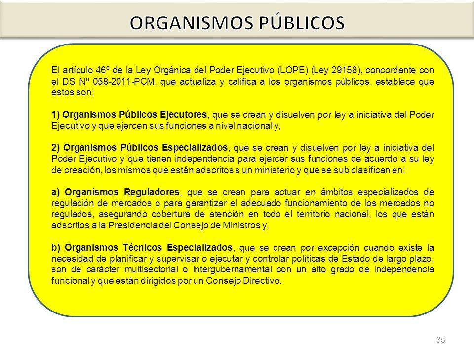 35 El artículo 46º de la Ley Orgánica del Poder Ejecutivo (LOPE) (Ley 29158), concordante con el DS Nº 058-2011-PCM, que actualiza y califica a los or