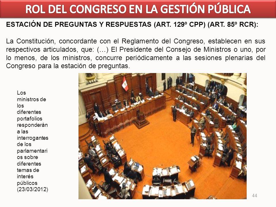 44 ESTACIÓN DE PREGUNTAS Y RESPUESTAS (ART. 129º CPP) (ART. 85º RCR): La Constitución, concordante con el Reglamento del Congreso, establecen en sus r
