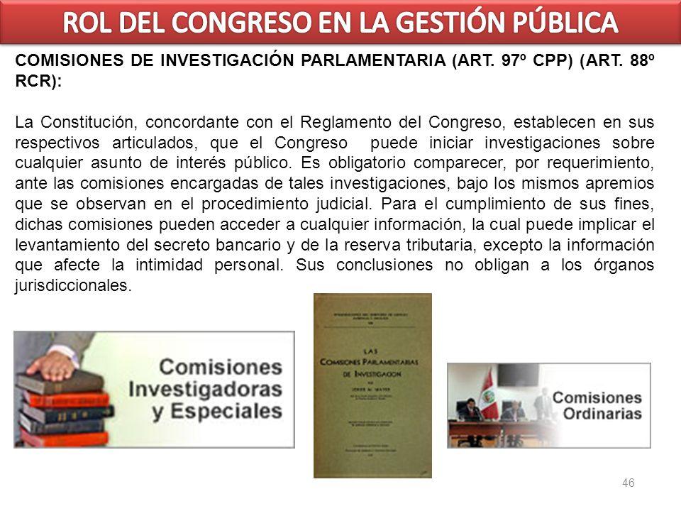 46 COMISIONES DE INVESTIGACIÓN PARLAMENTARIA (ART. 97º CPP) (ART. 88º RCR): La Constitución, concordante con el Reglamento del Congreso, establecen en