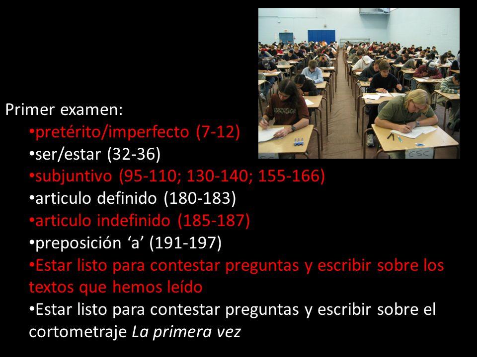 Primer examen: pretérito/imperfecto (7-12) ser/estar (32-36) subjuntivo (95-110; 130-140; 155-166) articulo definido (180-183) articulo indefinido (185-187) preposición a (191-197) Estar listo para contestar preguntas y escribir sobre los textos que hemos leído Estar listo para contestar preguntas y escribir sobre el cortometraje La primera vez