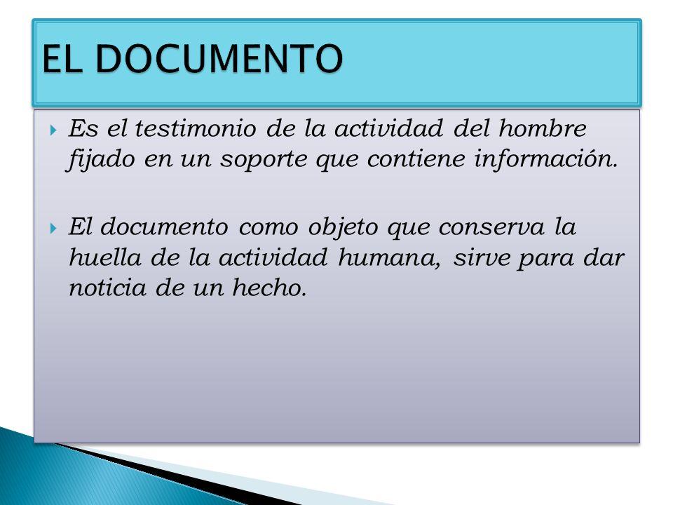 Es el testimonio de la actividad del hombre fijado en un soporte que contiene información. El documento como objeto que conserva la huella de la activ