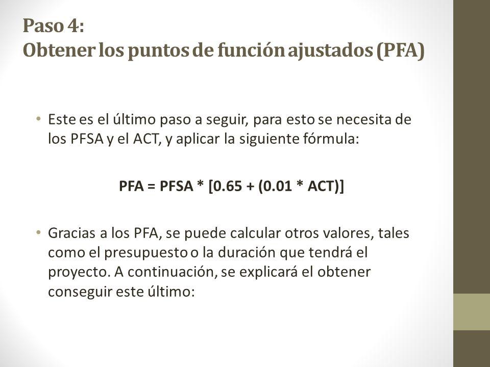 Paso 4: Obtener los puntos de función ajustados (PFA) Este es el último paso a seguir, para esto se necesita de los PFSA y el ACT, y aplicar la siguiente fórmula: PFA = PFSA * [0.65 + (0.01 * ACT)] Gracias a los PFA, se puede calcular otros valores, tales como el presupuesto o la duración que tendrá el proyecto.