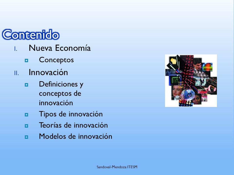 I. Nueva Economía Conceptos II. Innovación Definiciones y conceptos de innovación Tipos de innovación Teorías de innovación Modelos de innovación Sand