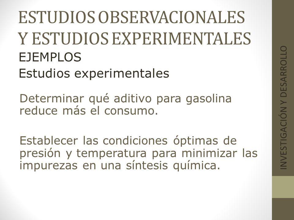 ESTUDIOS OBSERVACIONALES Y ESTUDIOS EXPERIMENTALES INVESTIGACIÓN Y DESARROLLO EJEMPLOS Estudios experimentales Determinar qué aditivo para gasolina re