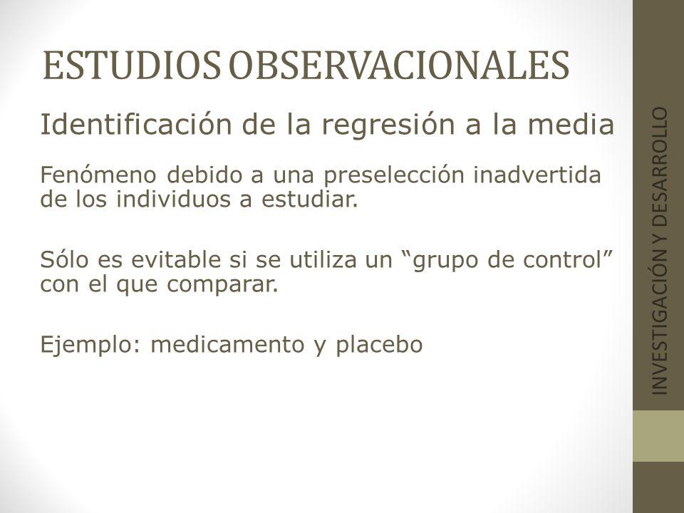 ESTUDIOS OBSERVACIONALES INVESTIGACIÓN Y DESARROLLO Identificación de la regresión a la media Fenómeno debido a una preselección inadvertida de los in