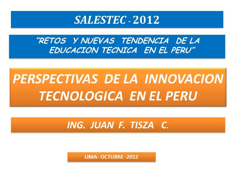 PERSPECTIVAS DE LA INNOVACION TECNOLOGICA EN EL PERU RETOS Y NUEVAS TENDENCIA DE LA EDUCACION TECNICA EN EL PERU SALESTEC - 2012 ING. JUAN F. TISZA C.