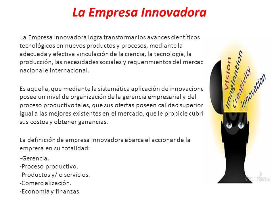 La Empresa Innovadora La Empresa Innovadora logra transformar los avances científicos tecnológicos en nuevos productos y procesos, mediante la adecuad