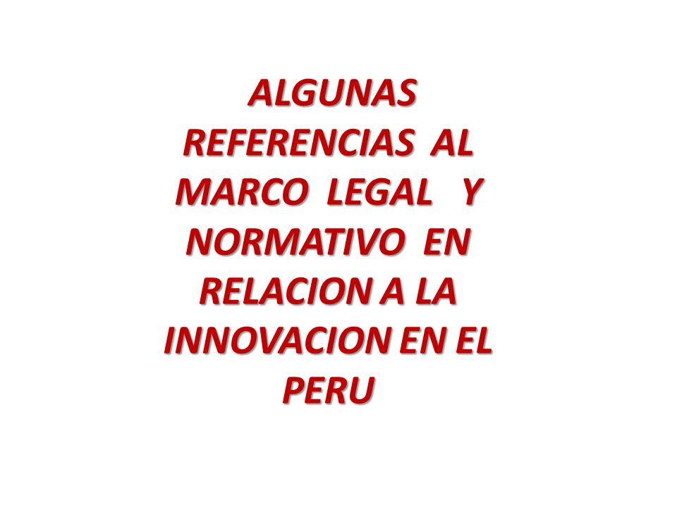 ALGUNAS REFERENCIAS AL MARCO LEGAL Y NORMATIVO EN RELACION A LA INNOVACION EN EL PERU ALGUNAS REFERENCIAS AL MARCO LEGAL Y NORMATIVO EN RELACION A LA