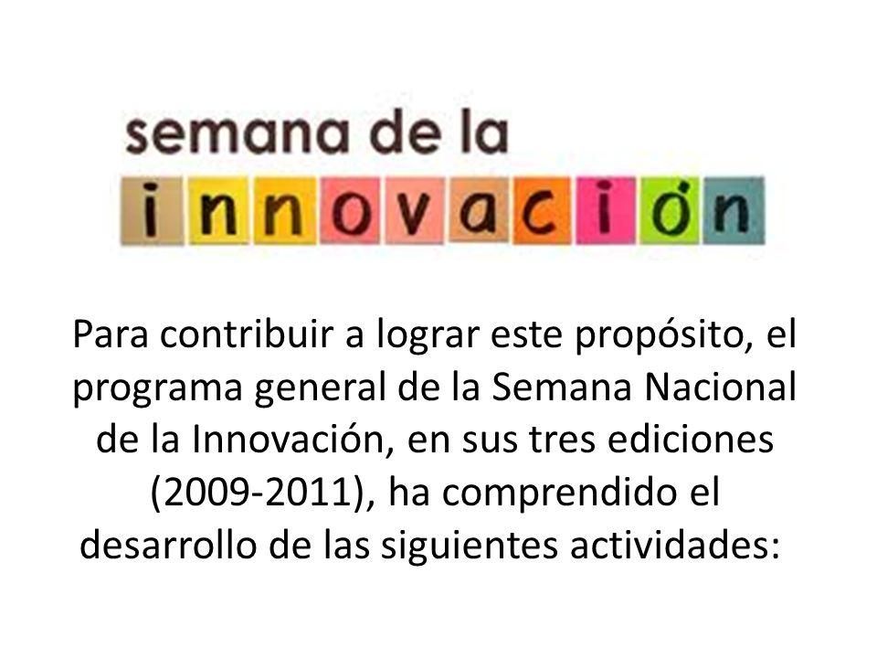 Para contribuir a lograr este propósito, el programa general de la Semana Nacional de la Innovación, en sus tres ediciones (2009-2011), ha comprendido