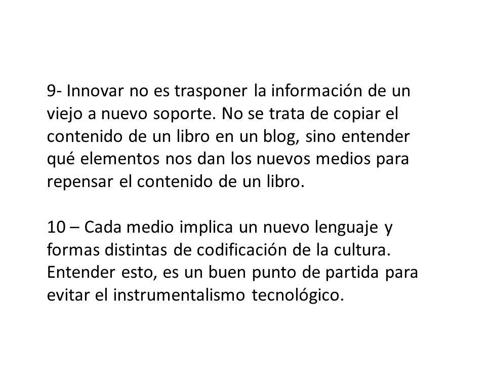 9- Innovar no es trasponer la información de un viejo a nuevo soporte. No se trata de copiar el contenido de un libro en un blog, sino entender qué el