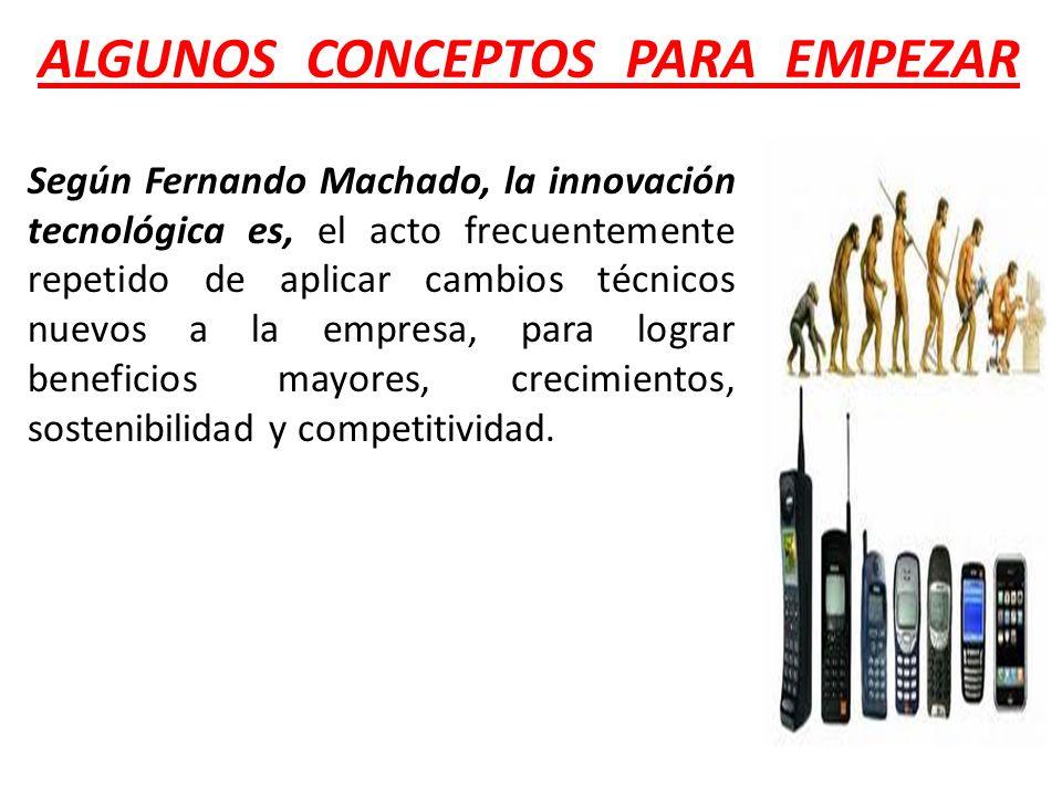 Según Fernando Machado, la innovación tecnológica es, el acto frecuentemente repetido de aplicar cambios técnicos nuevos a la empresa, para lograr ben