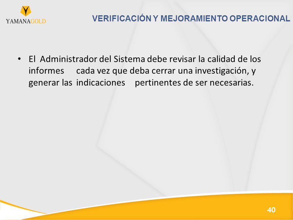 VERIFICACIÓN Y MEJORAMIENTO OPERACIONAL El Administrador del Sistema debe revisar la calidad de los informes cada vez que deba cerrar una investigación, y generar las indicaciones pertinentes de ser necesarias.