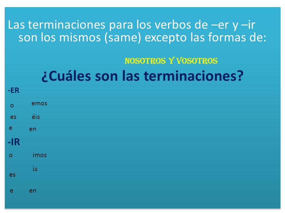Las terminaciones para los verbos de –er y –ir son los mismos (same) excepto las formas de: nosotros y vosotros ¿Cuáles son las terminaciones? -ER -IR