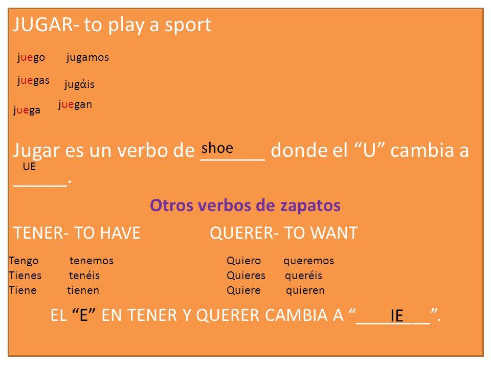 JUGAR- to play a sport Jugar es un verbo de ______ donde el U cambia a _____. Otros verbos de zapatos TENER- TO HAVEQUERER- TO WANT EL E EN TENER Y QU